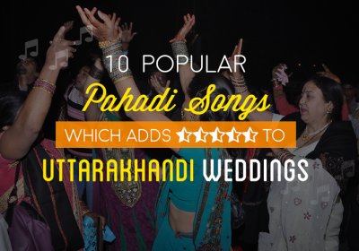 10 Popular Pahari Songs Which Adds Five Stars to Uttarakhandi Weddings